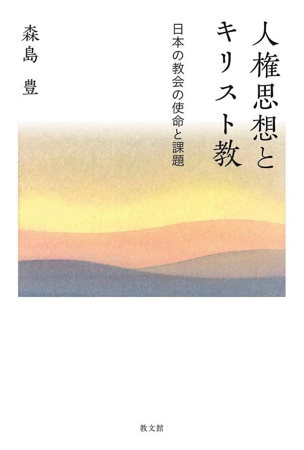 森島豊著『人権思想とキリスト教―日本の教会の使命と課題―』、6月22日、教文館、定価1500円(税抜き)